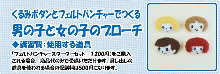 <くるみボタンとフェルトパンチャーでつくる 男の子と女の子のブローチ><br /> ◆講習費:使用する道具「フェルトパンチャースターターセット」(1,200円)をご購入される場合、 商品代のみで受講いただけます。貸し出しの道具を使われる場合の受講料は500円になります。<br />